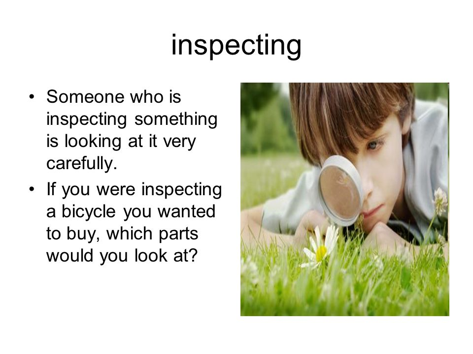 inspecting Someone who is inspecting something is looking at it very carefully. If you were inspecting a bicycle you wanted to buy, which parts would
