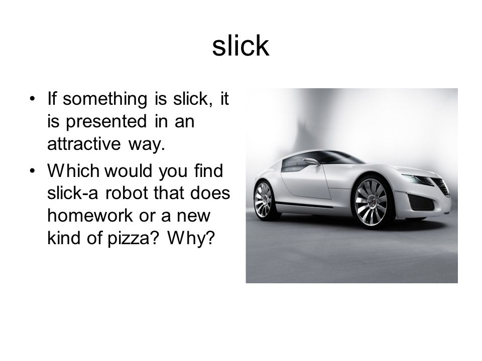 slick If something is slick, it is presented in an attractive way. Which would you find slick-a robot that does homework or a new kind of pizza? Why?