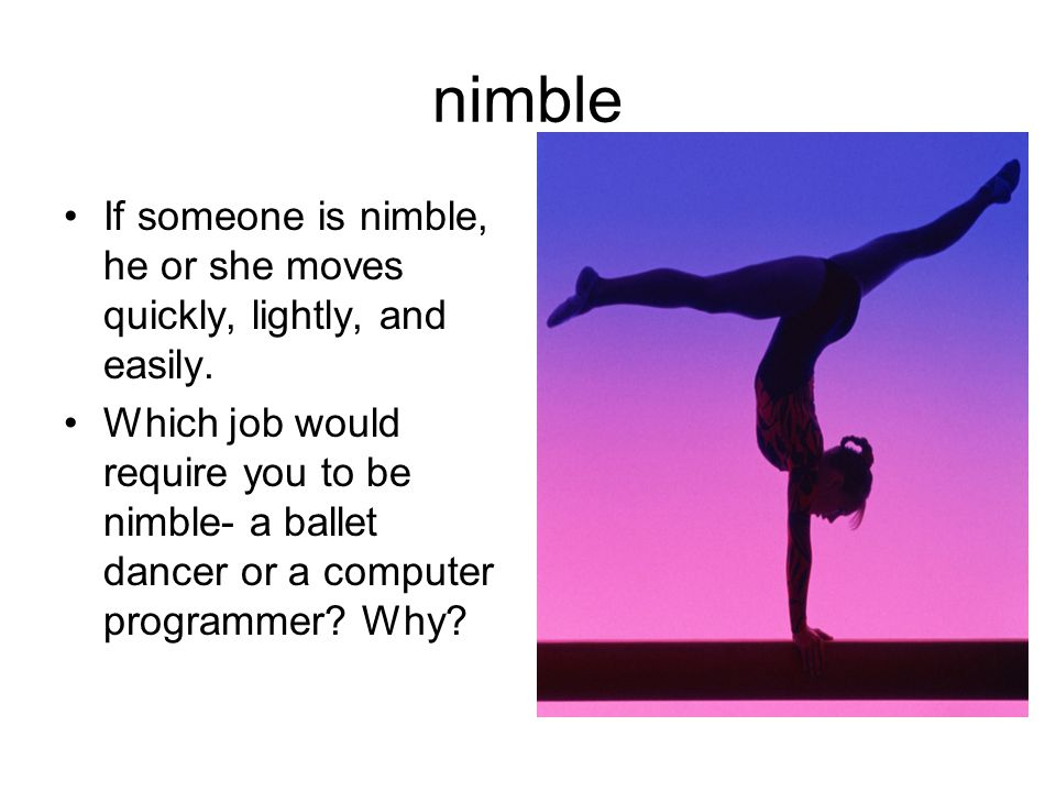 nimble If someone is nimble, he or she moves quickly, lightly, and easily. Which job would require you to be nimble- a ballet dancer or a computer pro