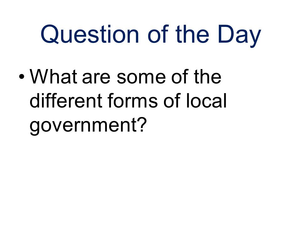 Question of the Day What are some of the different forms of local government?