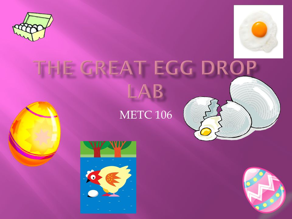 THE GREAT EGG DROP LAB Goal To construct a structure capable of protecting an egg dropped from a significant height.