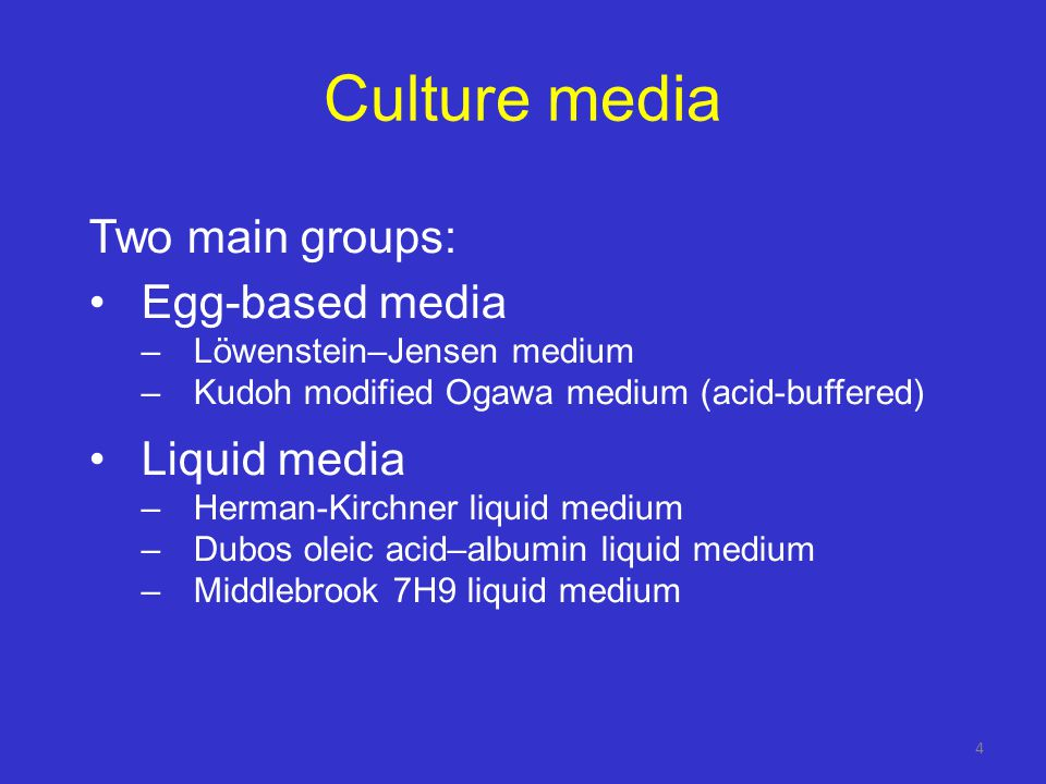 Culture media Two main groups: Egg-based media –Löwenstein–Jensen medium –Kudoh modified Ogawa medium (acid-buffered) Liquid media –Herman-Kirchner liquid medium –Dubos oleic acid–albumin liquid medium –Middlebrook 7H9 liquid medium 4