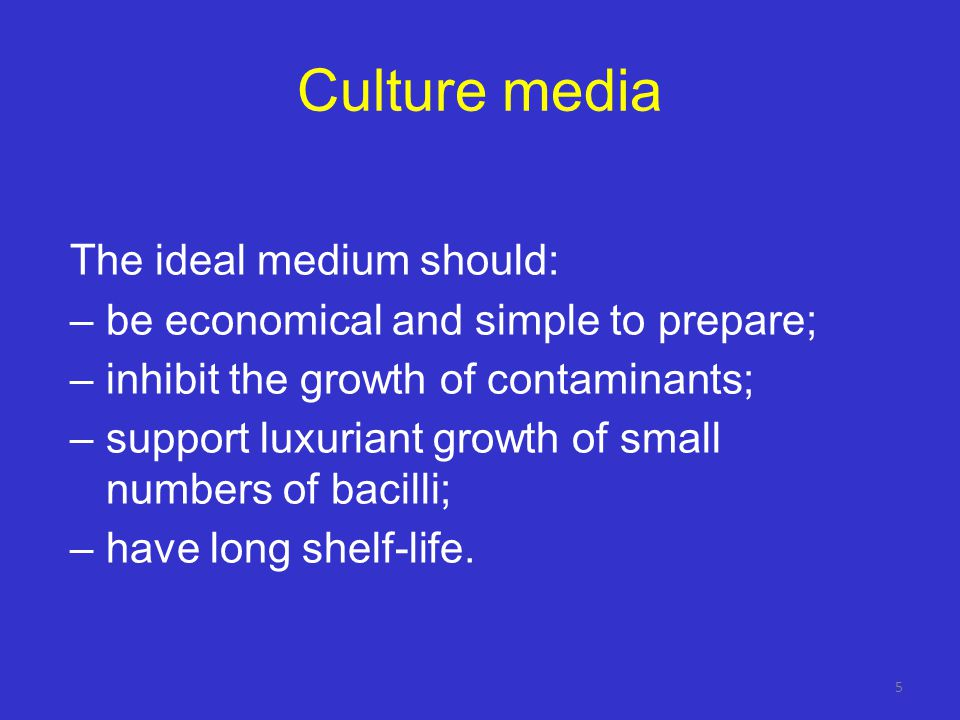 Culture media The ideal medium should: –be economical and simple to prepare; –inhibit the growth of contaminants; –support luxuriant growth of small numbers of bacilli; –have long shelf-life.