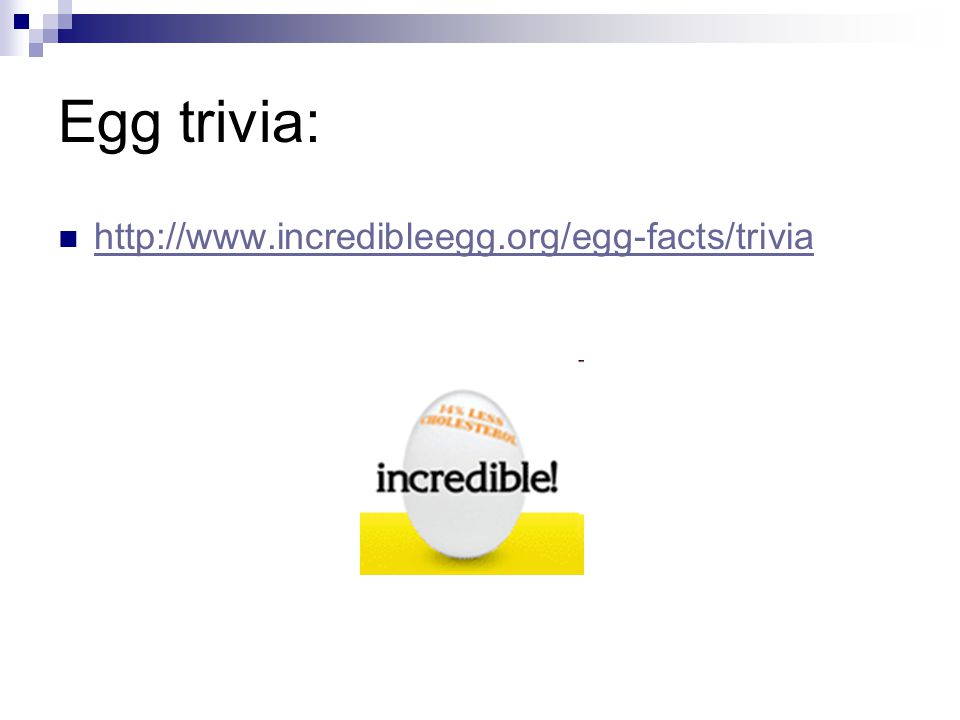 Egg trivia: http://www.incredibleegg.org/egg-facts/trivia