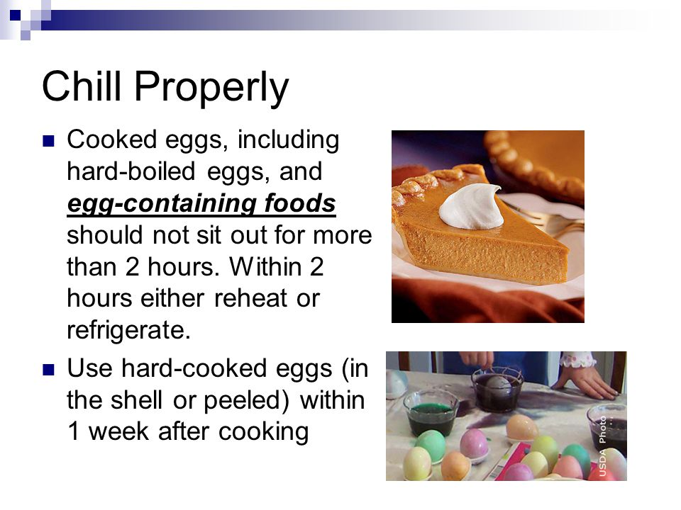 Chill Properly Cooked eggs, including hard-boiled eggs, and egg-containing foods should not sit out for more than 2 hours. Within 2 hours either rehea