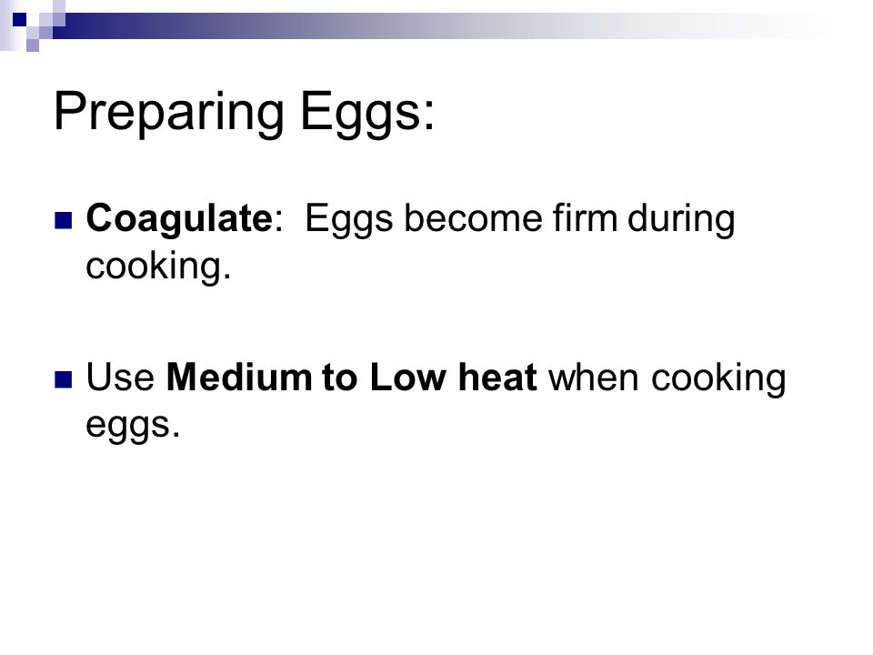 Preparing Eggs: Coagulate: Eggs become firm during cooking. Use Medium to Low heat when cooking eggs.