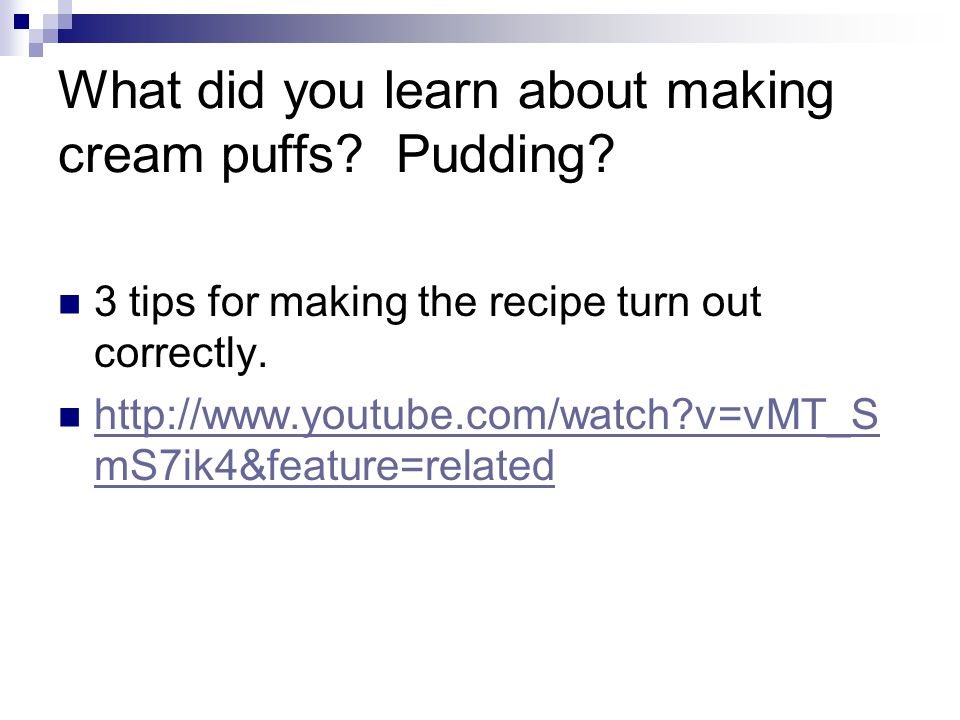 What did you learn about making cream puffs? Pudding? 3 tips for making the recipe turn out correctly. http://www.youtube.com/watch?v=vMT_S mS7ik4&fea