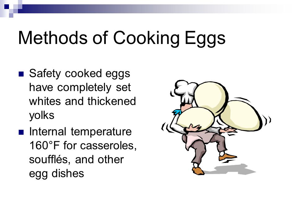 Methods of Cooking Eggs Safety cooked eggs have completely set whites and thickened yolks Internal temperature 160°F for casseroles, soufflés, and oth