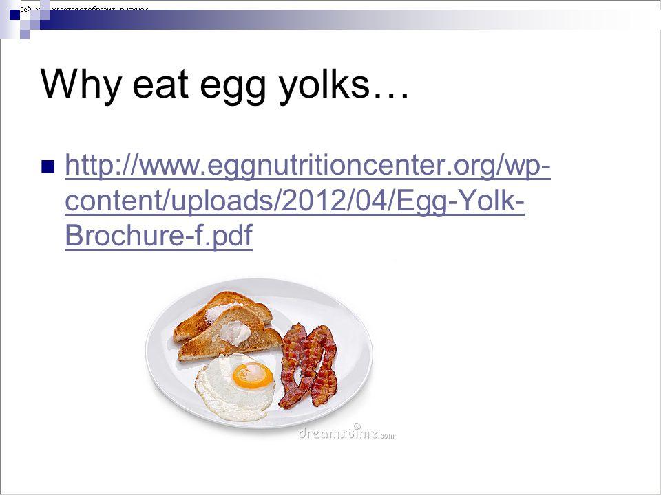 Why eat egg yolks… http://www.eggnutritioncenter.org/wp- content/uploads/2012/04/Egg-Yolk- Brochure-f.pdf http://www.eggnutritioncenter.org/wp- conten