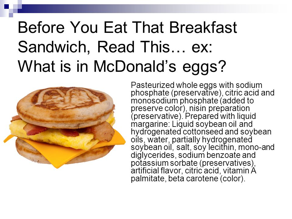 Before You Eat That Breakfast Sandwich, Read This… ex: What is in McDonalds eggs? Pasteurized whole eggs with sodium phosphate (preservative), citric