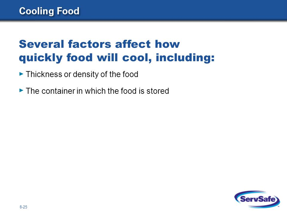 8-26 Safe methods for cooling food include: Reducing the quantity or size of the food Using ice-water baths Using a blast chiller Stirring the food