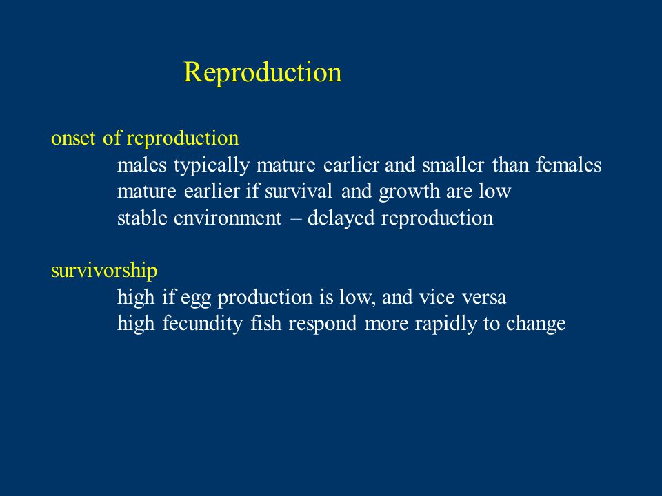 Reproduction onset of reproduction males typically mature earlier and smaller than females mature earlier if survival and growth are low stable environment – delayed reproduction survivorship high if egg production is low, and vice versa high fecundity fish respond more rapidly to change