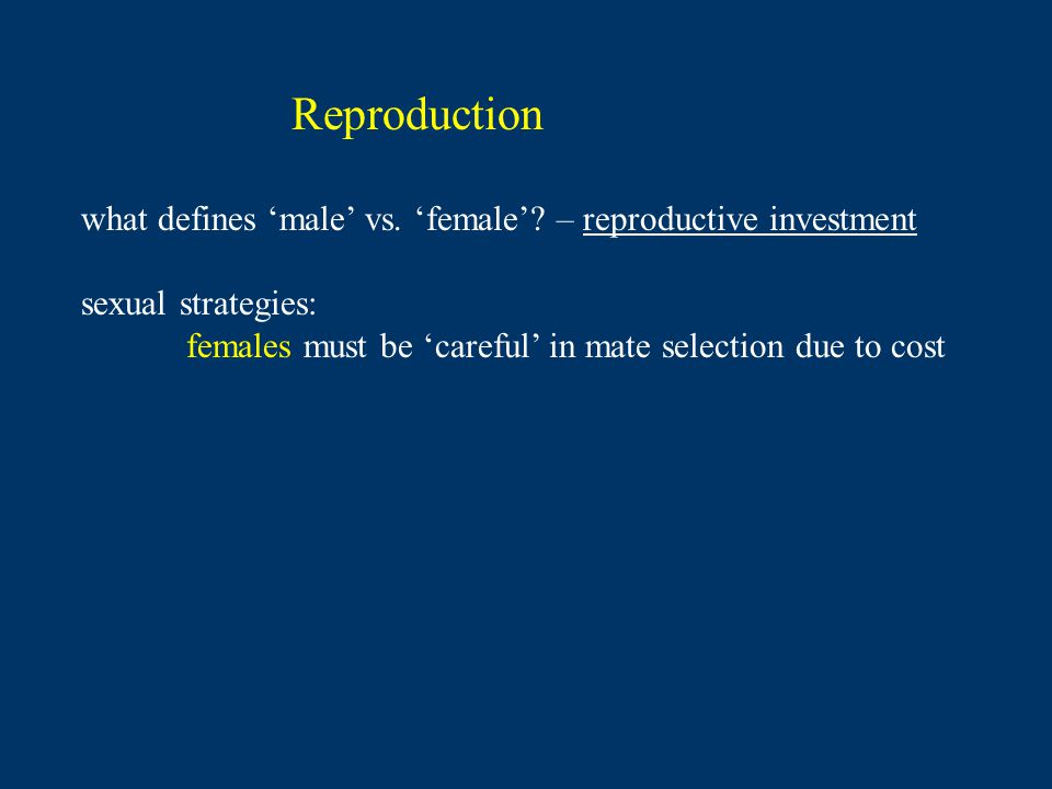 Reproduction what defines male vs. female? – reproductive investment sexual strategies: females must be careful in mate selection due to cost