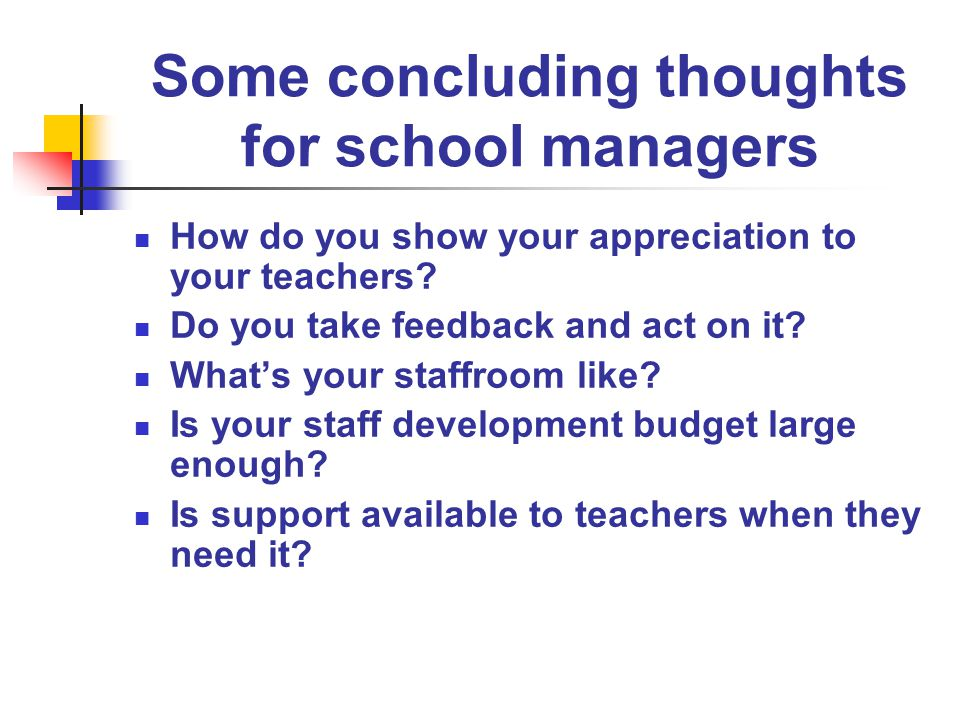 Some concluding thoughts for school managers How do you show your appreciation to your teachers.