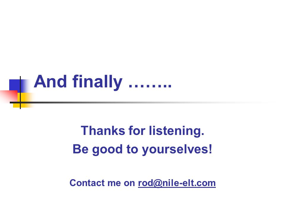 And finally …….. Thanks for listening. Be good to yourselves! Contact me on rod@nile-elt.com