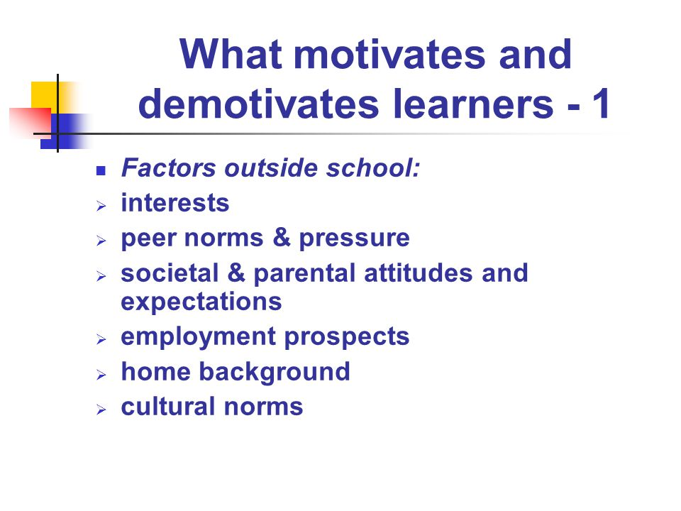 What motivates and demotivates learners - 1 Factors outside school: interests peer norms & pressure societal & parental attitudes and expectations employment prospects home background cultural norms