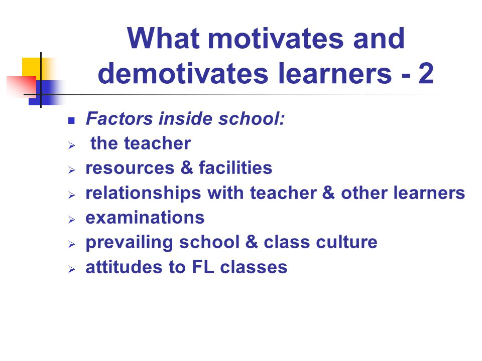 What motivates and demotivates learners - 3 Factors within each learner: self-image anxiety experience of success & failure lathophobia attitude to language and learning mood maturity personal problems