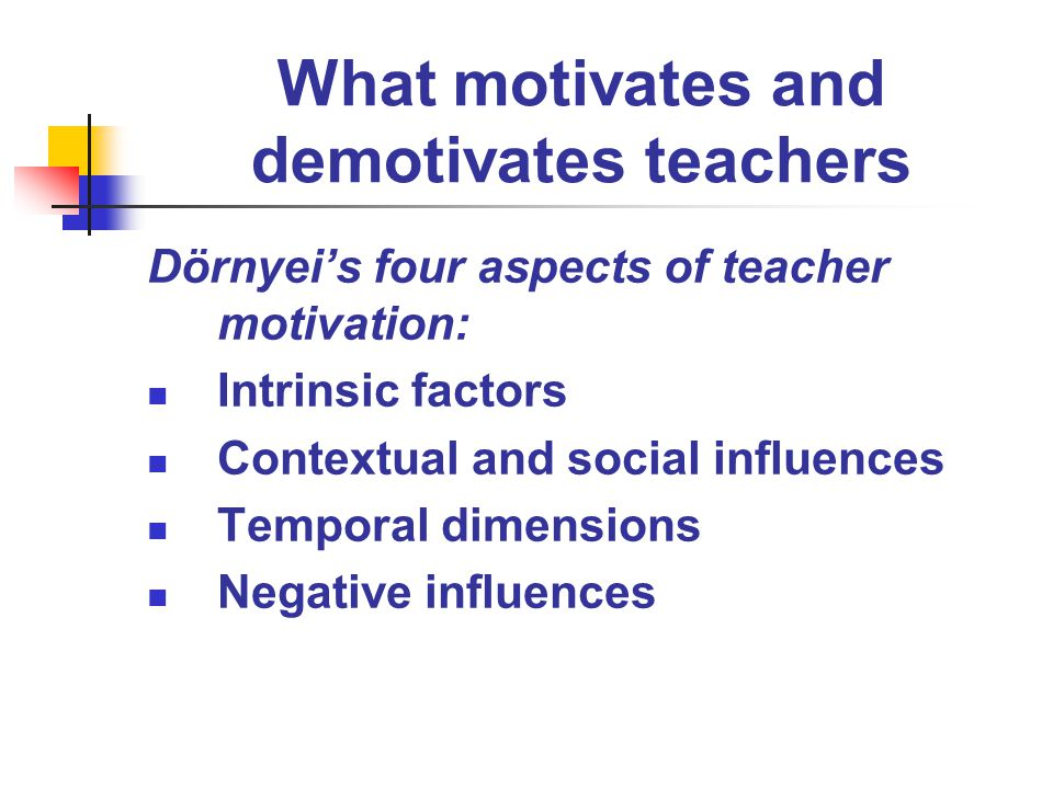 What motivates and demotivates teachers Dörnyeis four aspects of teacher motivation: Intrinsic factors Contextual and social influences Temporal dimen