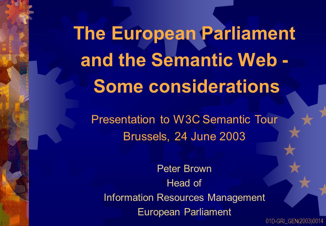 The European Parliament and the Semantic Web - Some considerations Peter Brown Head of Information Resources Management European Parliament 01D-GRI_GEN(2003)0014 Presentation to W3C Semantic Tour Brussels, 24 June 2003