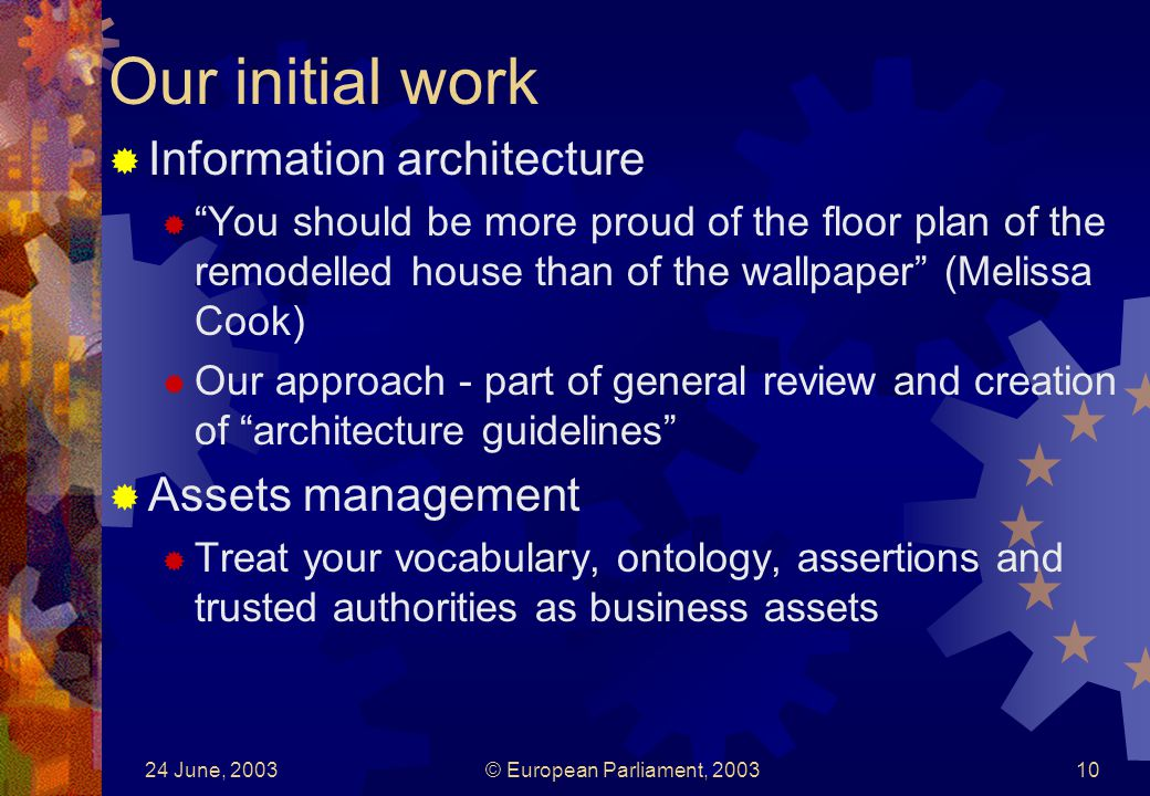 24 June, 2003© European Parliament, 200310 Our initial work Information architecture You should be more proud of the floor plan of the remodelled house than of the wallpaper (Melissa Cook) Our approach - part of general review and creation of architecture guidelines Assets management Treat your vocabulary, ontology, assertions and trusted authorities as business assets