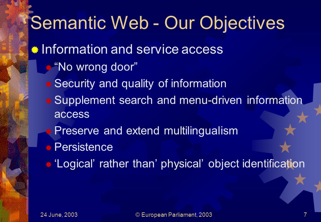 24 June, 2003© European Parliament, Semantic Web - Our Objectives Information and service access No wrong door Security and quality of information Supplement search and menu-driven information access Preserve and extend multilingualism Persistence Logical rather than physical object identification