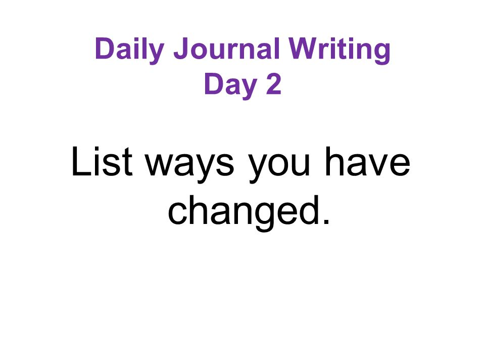 Daily Journal Writing Day 2 List ways you have changed.