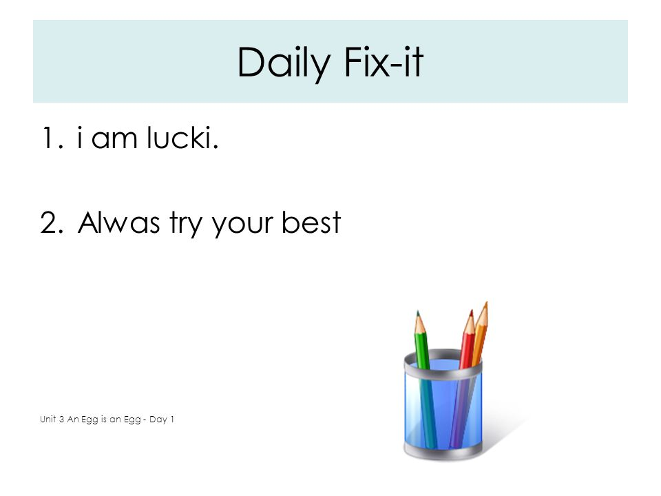 Daily Fix-it 1.i am lucki. 2.Alwas try your best Unit 3 An Egg is an Egg - Day 1