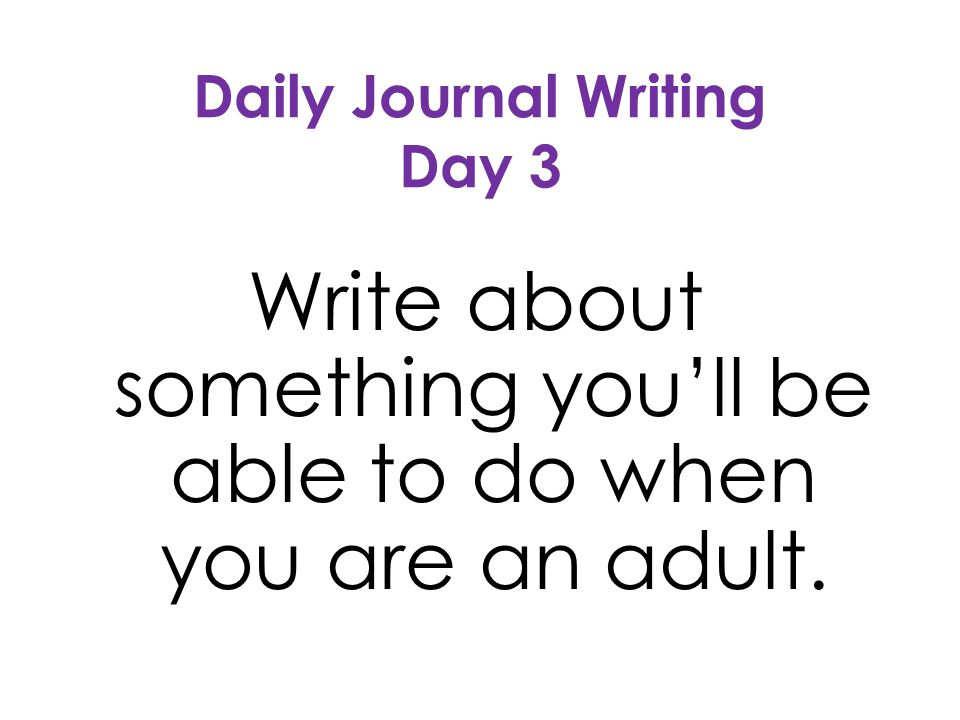 Daily Journal Writing Day 3 Write about something youll be able to do when you are an adult.