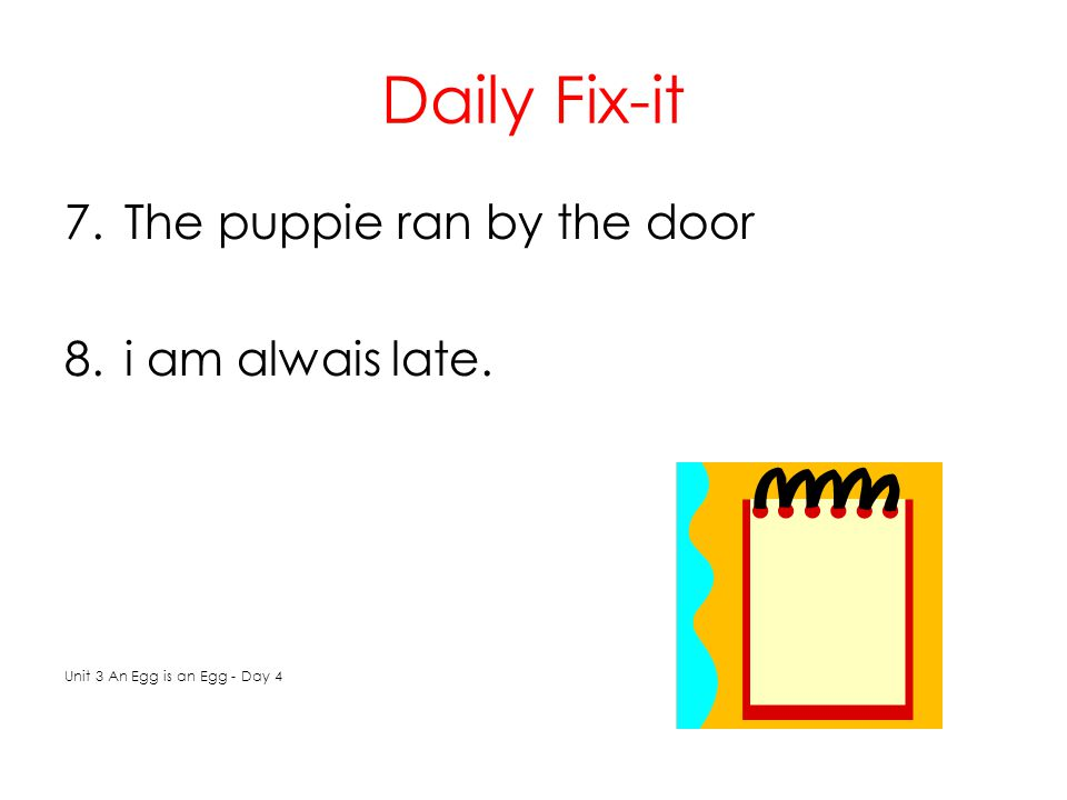 Daily Fix-it 7.The puppie ran by the door 8.i am alwais late. Unit 3 An Egg is an Egg - Day 4