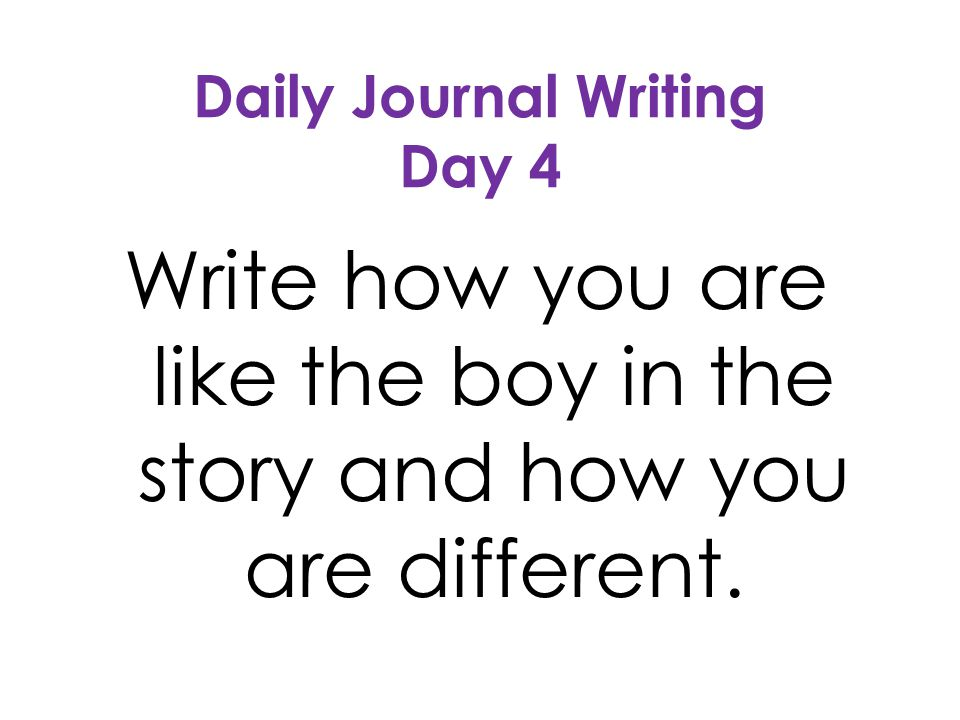 Daily Journal Writing Day 4 Write how you are like the boy in the story and how you are different.