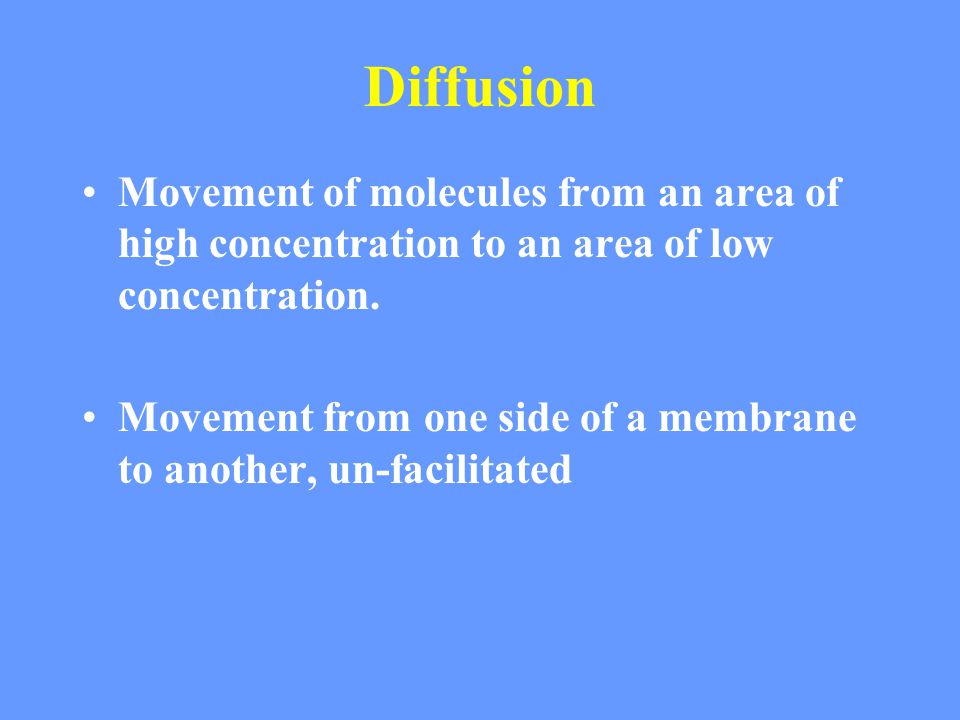 Diffusion Movement of molecules from an area of high concentration to an area of low concentration.
