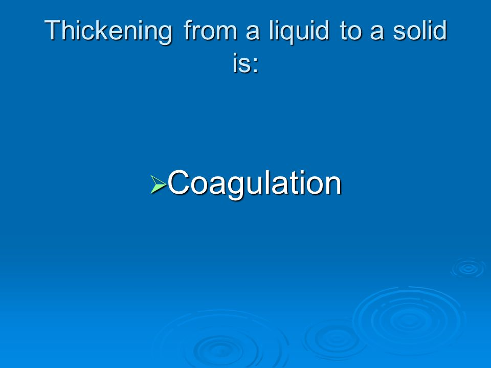 Thickening from a liquid to a solid is: Coagulation Coagulation