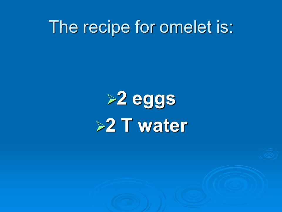 The recipe for omelet is: 2 eggs 2 eggs 2 T water 2 T water