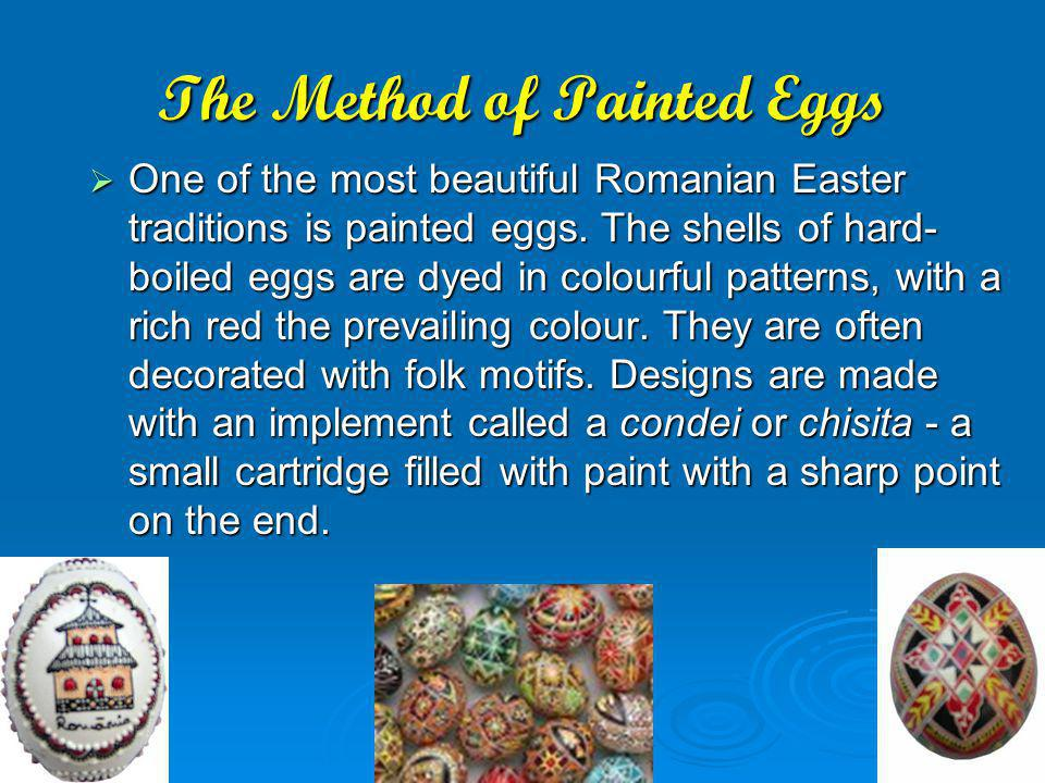 The Method of Painted Eggs One of the most beautiful Romanian Easter traditions is painted eggs. The shells of hard- boiled eggs are dyed in colourful