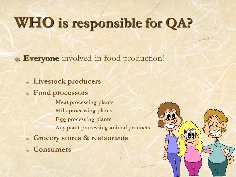 WHO is responsible for QA? Everyone Everyone involved in food production! Livestock producers Food processors –Meat processing plants –Milk processing