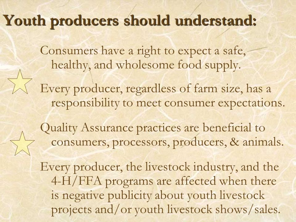 Youth producers should understand: Consumers have a right to expect a safe, healthy, and wholesome food supply. Every producer, regardless of farm siz