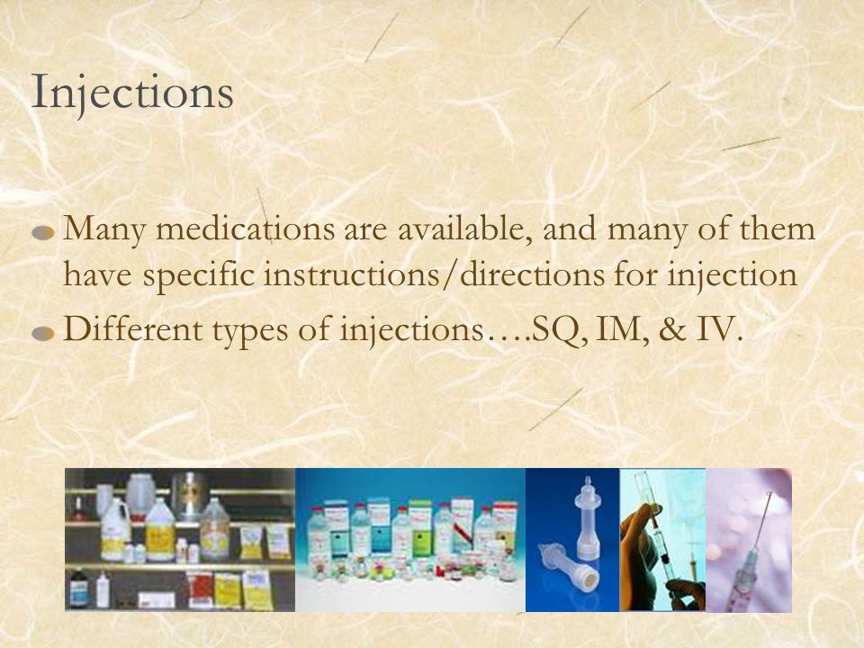 Injections Many medications are available, and many of them have specific instructions/directions for injection Different types of injections….SQ, IM,