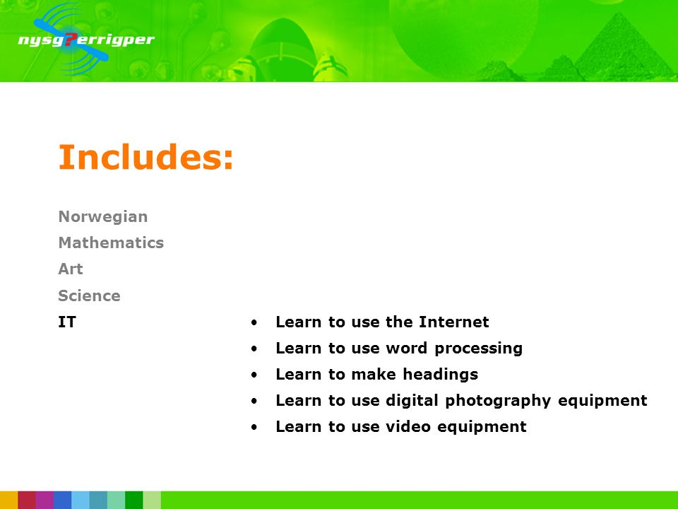 Includes: Norwegian Mathematics Art Science ITLearn to use the Internet Learn to use word processing Learn to make headings Learn to use digital photography equipment Learn to use video equipment