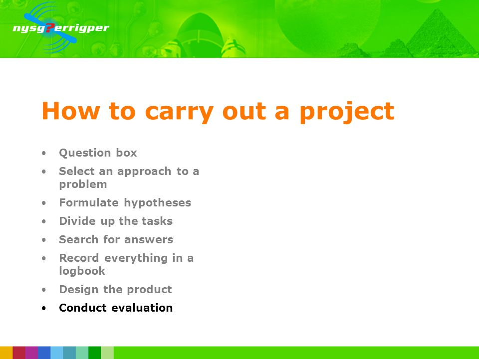 How to carry out a project Question box Select an approach to a problem Formulate hypotheses Divide up the tasks Search for answers Record everything in a logbook Design the product Conduct evaluation