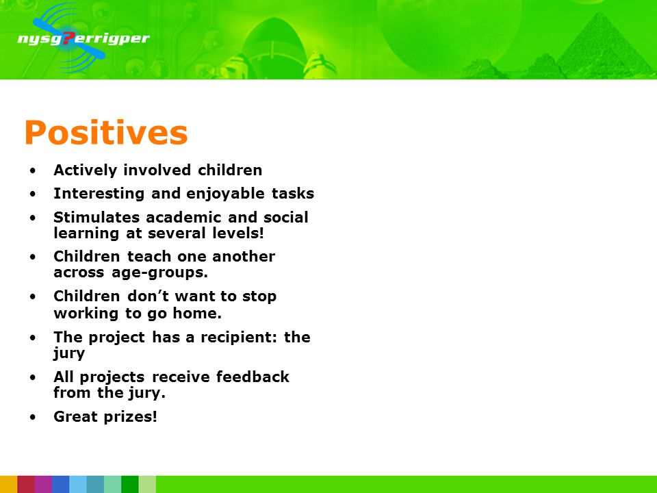 Positives Actively involved children Interesting and enjoyable tasks Stimulates academic and social learning at several levels.