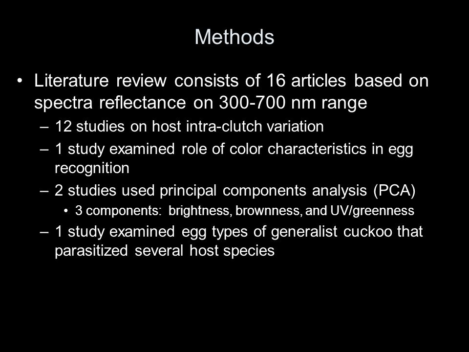 Methods Literature review consists of 16 articles based on spectra reflectance on 300-700 nm range –12 studies on host intra-clutch variation –1 study examined role of color characteristics in egg recognition –2 studies used principal components analysis (PCA) 3 components: brightness, brownness, and UV/greenness –1 study examined egg types of generalist cuckoo that parasitized several host species