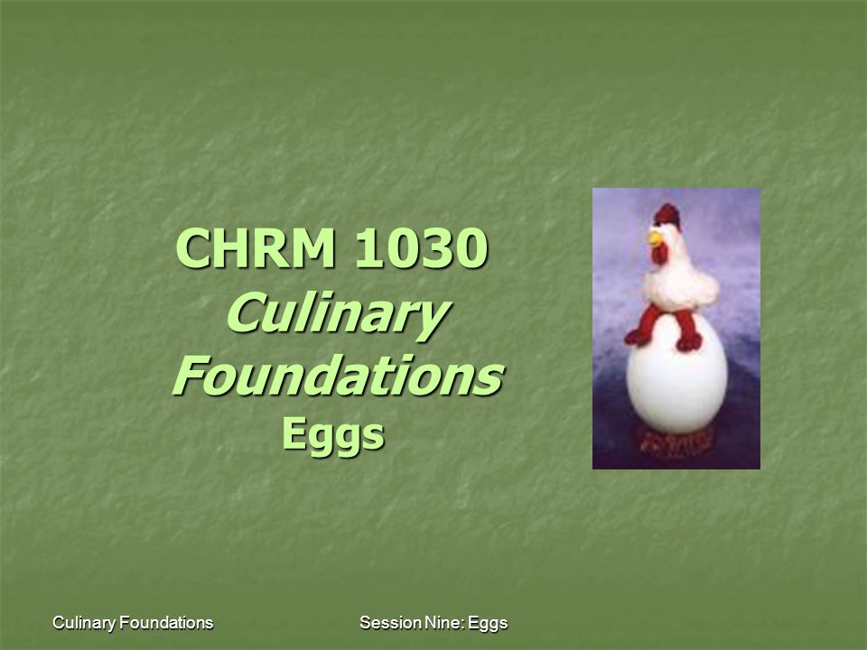 Culinary FoundationsSession Nine: Eggs CHRM 1030 Culinary Foundations Eggs