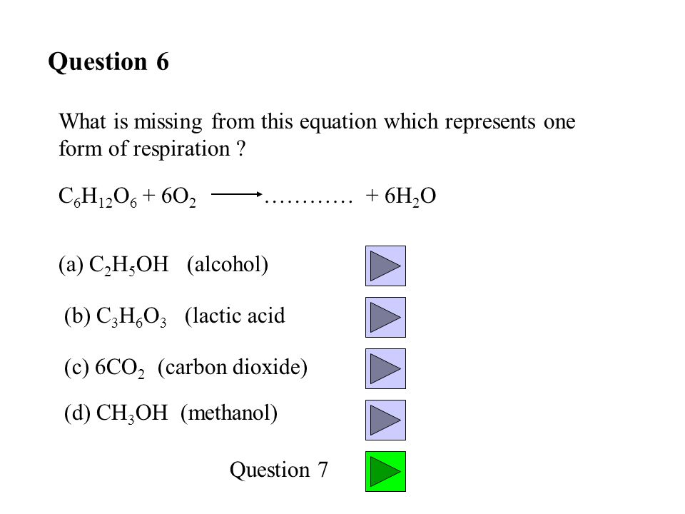 Question 6 (d) CH 3 OH (methanol) (c) 6CO 2 (carbon dioxide) (b) C 3 H 6 O 3 (lactic acid (a) C 2 H 5 OH (alcohol) Question 7 What is missing from this equation which represents one form of respiration .