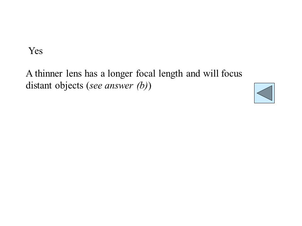 Yes A thinner lens has a longer focal length and will focus distant objects (see answer (b))