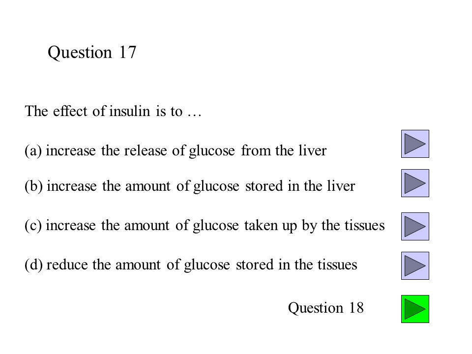 Question 17 The effect of insulin is to … (a) increase the release of glucose from the liver (c) increase the amount of glucose taken up by the tissues (b) increase the amount of glucose stored in the liver (d) reduce the amount of glucose stored in the tissues Question 18