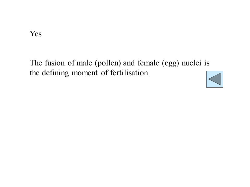 Yes The fusion of male (pollen) and female (egg) nuclei is the defining moment of fertilisation