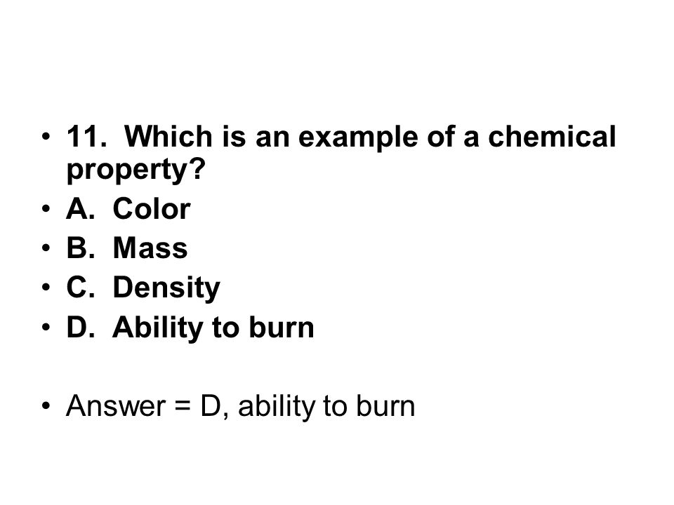 11. Which is an example of a chemical property? A. Color B. Mass C. Density D. Ability to burn Answer = D, ability to burn