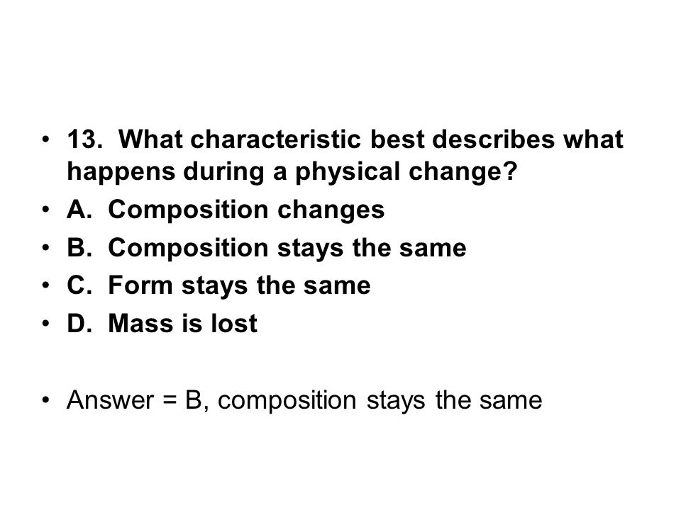 13. What characteristic best describes what happens during a physical change? A. Composition changes B. Composition stays the same C. Form stays the s