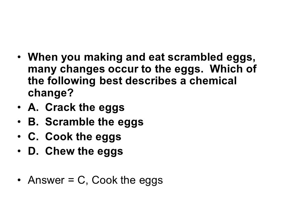 When you making and eat scrambled eggs, many changes occur to the eggs. Which of the following best describes a chemical change? A. Crack the eggs B.