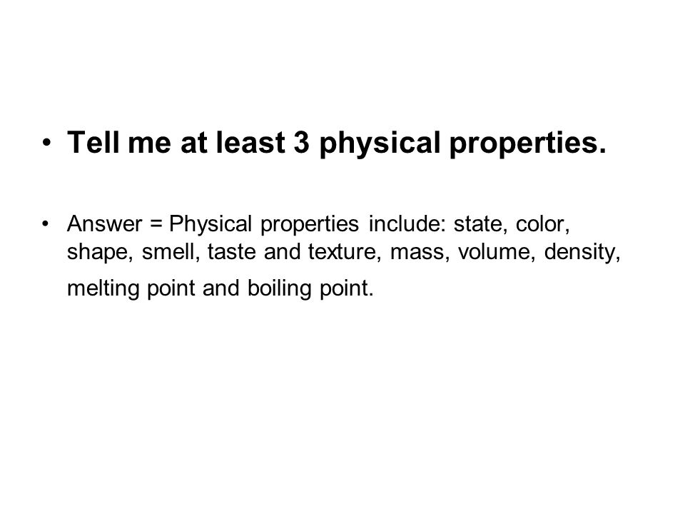 Tell me at least 3 physical properties. Answer = Physical properties include: state, color, shape, smell, taste and texture, mass, volume, density, me
